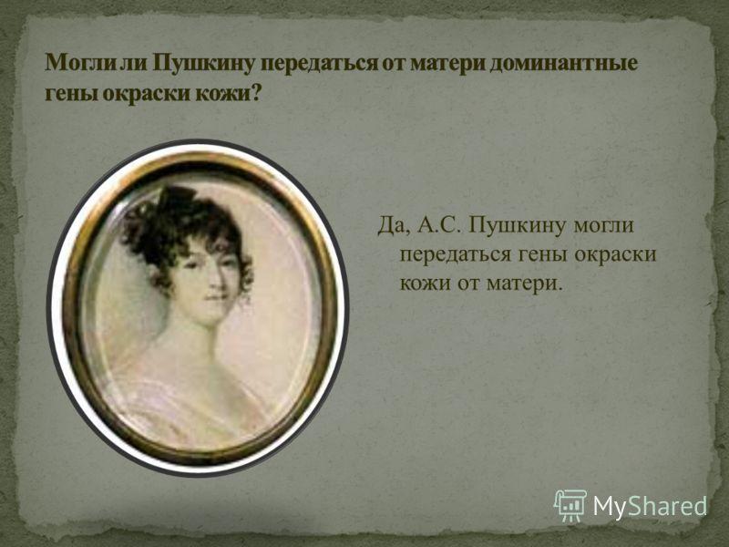 Да, А.С. Пушкину могли передаться гены окраски кожи от матери.