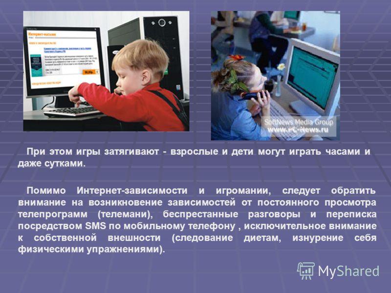 При этом игры затягивают - взрослые и дети могут играть часами и даже сутками. Помимо Интернет-зависимости и игромании, следует обратить внимание на возникновение зависимостей от постоянного просмотра телепрограмм (телемани), беспрестанные разговоры