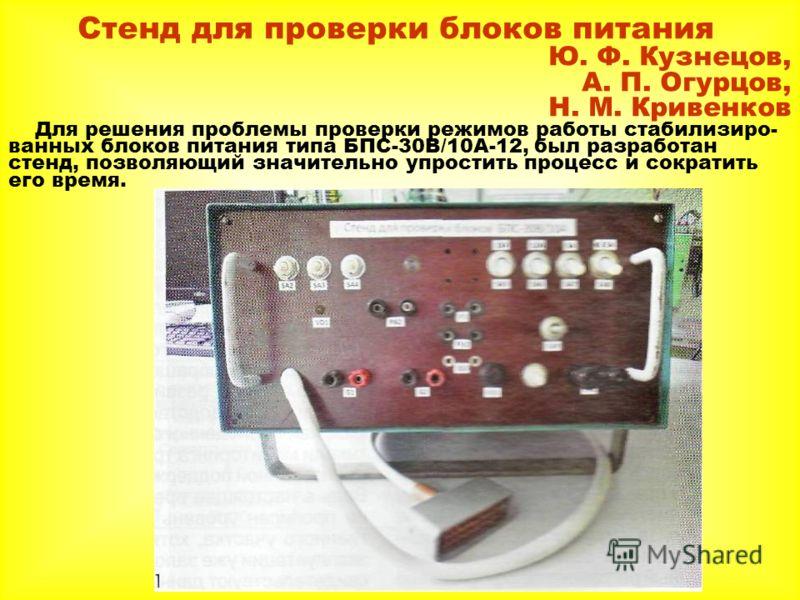 Стенд для проверки блоков питания Ю. Ф. Кузнецов, А. П. Огурцов, Н. М. Кривенков Для решения проблемы проверки режимов работы стабилизиро- ванных блоков питания типа БПС-30В/10А-12, был разработан стенд, позволяющий значительно упростить процесс и со