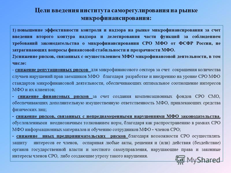 1) повышение эффективности контроля и надзора на рынке микрофинансирования за счет введения второго контура надзора и делегирования части функций за соблюдением требований законодательства о микрофинансировании СРО МФО от ФСФР России, не затрагивающи