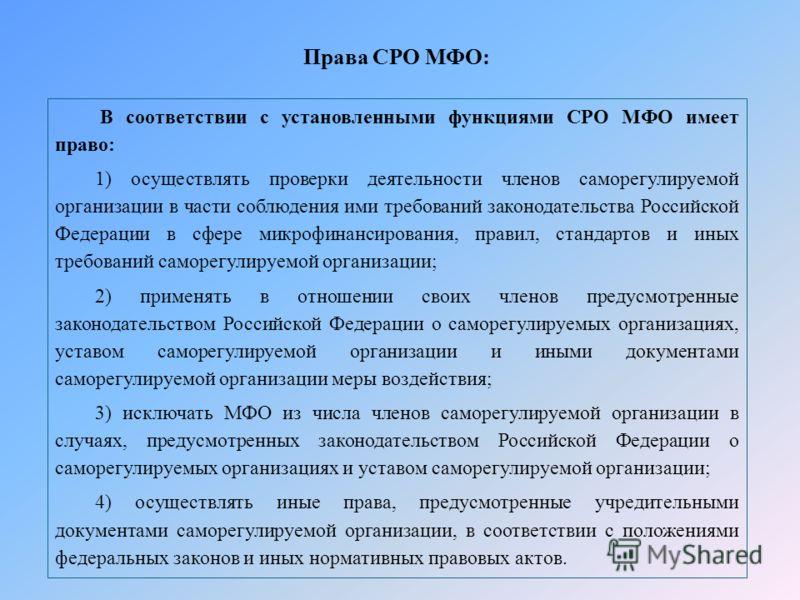 В соответствии с установленными функциями СРО МФО имеет право: 1) осуществлять проверки деятельности членов саморегулируемой организации в части соблюдения ими требований законодательства Российской Федерации в сфере микрофинансирования, правил, стан