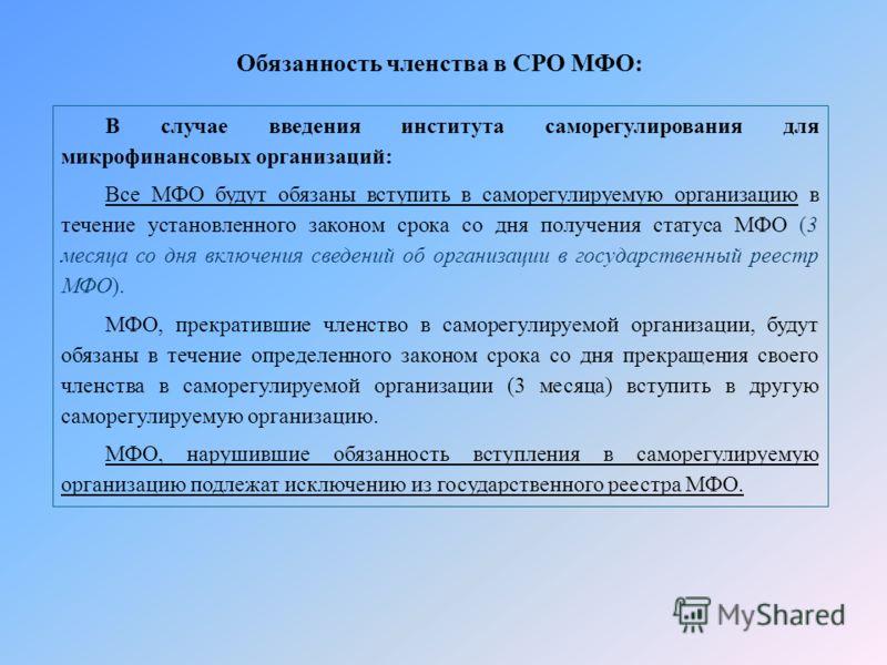 В случае введения института саморегулирования для микрофинансовых организаций: Все МФО будут обязаны вступить в саморегулируемую организацию в течение установленного законом срока со дня получения статуса МФО (3 месяца со дня включения сведений об ор