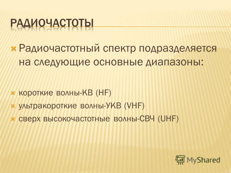 Радиочастотный спектр подразделяется на следующие основные диапазоны: короткие волны-КВ (HF) ультракороткие волны-УКВ (VHF) сверх высокочастотные волны-СВЧ (UHF)