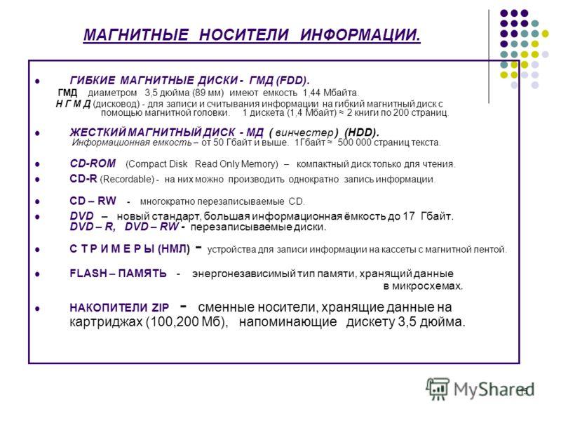 15 МАГНИТНЫЕ НОСИТЕЛИ ИНФОРМАЦИИ. ГИБКИЕ МАГНИТНЫЕ ДИСКИ - ГМД (FDD). ГМД диаметром 3,5 дюйма (89 мм) имеют емкость 1,44 Мбайта. Н Г М Д (дисковод) - для записи и считывания информации на гибкий магнитный диск с помощью магнитной головки. 1 дискета (