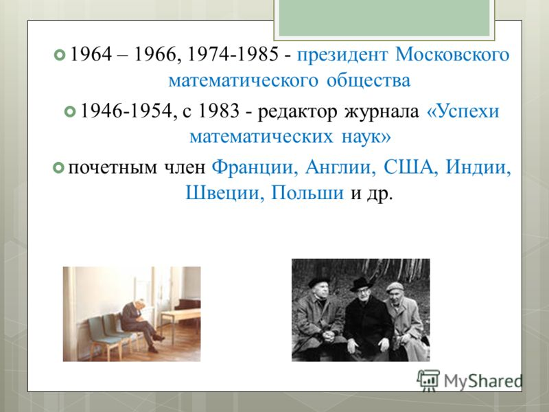 1964 – 1966, 1974-1985 - президент Московского математического общества 1946-1954, с 1983 - редактор журнала «Успехи математических наук» почетным член Франции, Англии, США, Индии, Швеции, Польши и др.