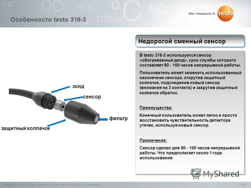 11/19Testo AG,ME 316-3 Leak Detector, 1000len-hofb, 14.02.2012, Confidentiality 1 Особенности testo 316-3 В testo 316-3 используется сенсор «обогреваемый диод», срок службы которого составляет 80 - 100 часов непрерывной работы. Пользователь может зам
