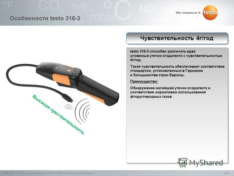6/19Testo AG,ME 316-3 Leak Detector, 1000len-hofb, 14.02.2012, Confidentiality 1 Особенности testo 316-3 testo 316-3 способен различать едва уловимые утечки хладагента с чувствительностью 4г/год. Такая чувствительность обеспечивает соответствие станд