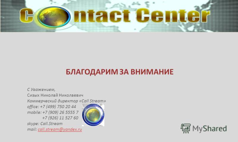 БЛАГОДАРИМ ЗА ВНИМАНИЕ С Уважением, Сизых Николай Николаевич Коммерческий директор «Call Stream» office: +7 (499) 750 20 44 mobile: +7 (909) 26 5555 7 +7 (926) 11 527 60 skype: Call.Stream mail: call.stream@yandex.rucall.stream@yandex.ru