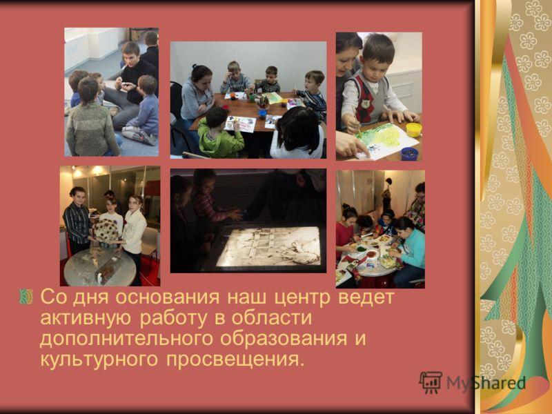Со дня основания наш центр ведет активную работу в области дополнительного образования и культурного просвещения.