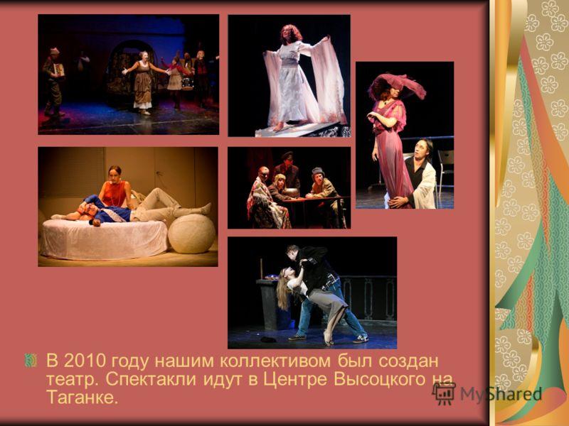 В 2010 году нашим коллективом был создан театр. Спектакли идут в Центре Высоцкого на Таганке.