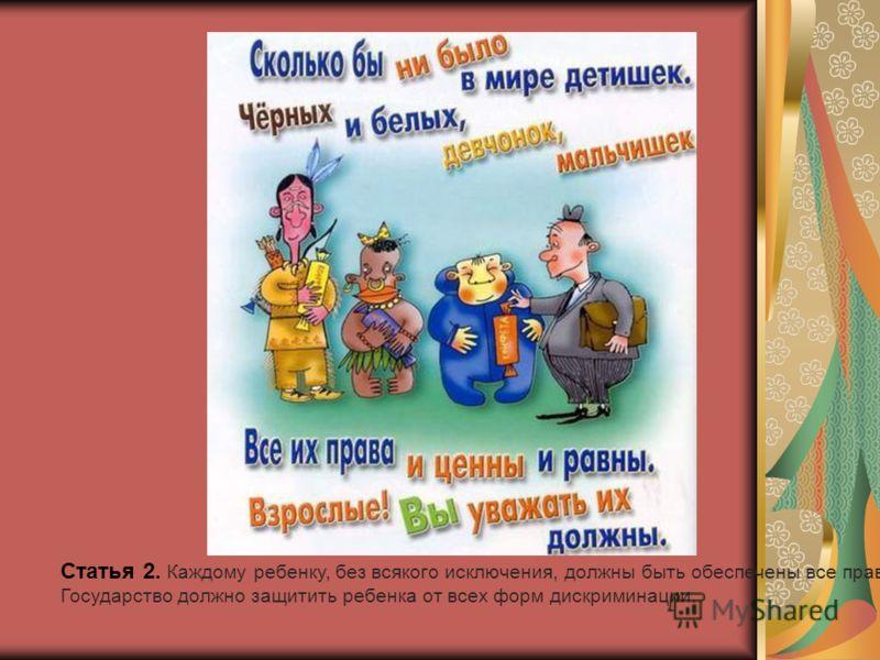 Статья 2. Каждому ребенку, без всякого исключения, должны быть обеспечены все права. Государство должно защитить ребенка от всех форм дискриминации.