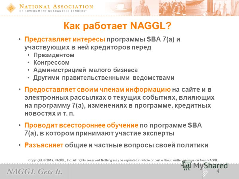 Copyright © 2012, NAGGL, Inc. All rights reserved. Nothing may be reprinted in whole or part without written permission from NAGGL. 4 Как работает NAGGL? Представляет интересы программы SBA 7(a) и участвующих в ней кредиторов перед Президентом Конгре