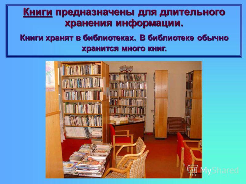 Книги предназначены для длительного хранения информации. Книги хранят в библиотеках. В библиотеке обычно хранится много книг.