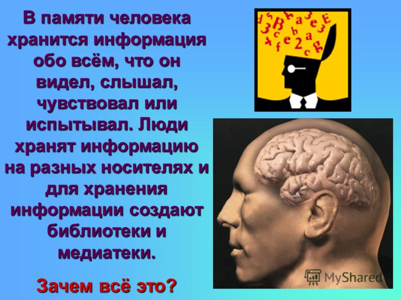 В памяти человека хранится информация обо всём, что он видел, слышал, чувствовал или испытывал. Люди хранят информацию на разных носителях и для хранения информации создают библиотеки и медиатеки. Зачем всё это?