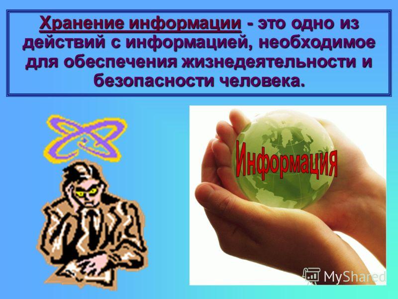 Хранение информации - это одно из действий с информацией, необходимое для обеспечения жизнедеятельности и безопасности человека.