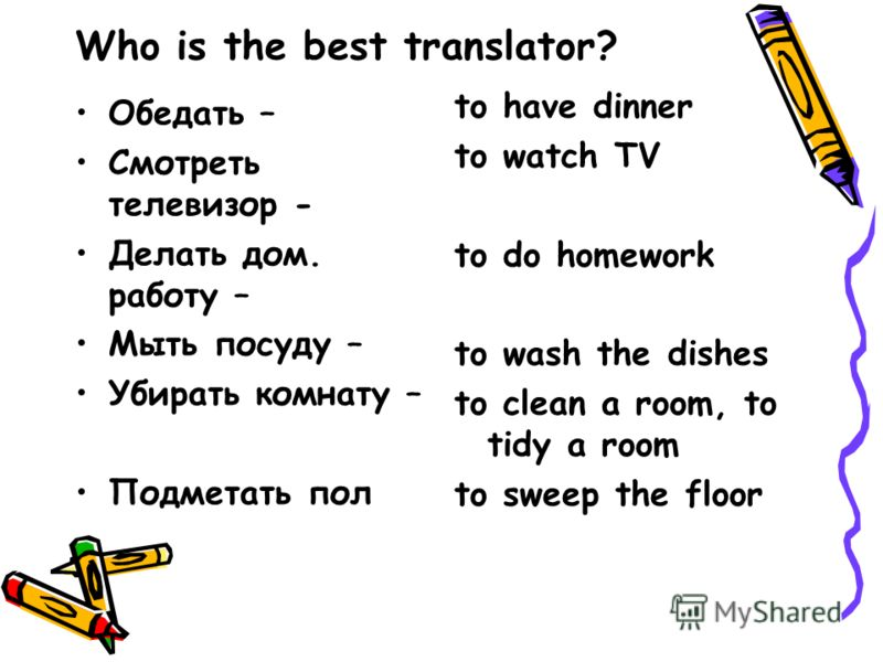 Who is the best translator? Обедать – Смотреть телевизор - Делать дом. работу – Мыть посуду – Убирать комнату – Подметать пол to have dinner to watch TV to do homework to wash the dishes to clean a room, to tidy a room to sweep the floor