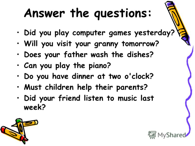 Answer the questions: Did you play computer games yesterday? Will you visit your granny tomorrow? Does your father wash the dishes? Can you play the piano? Do you have dinner at two o'clock? Must children help their parents? Did your friend listen to