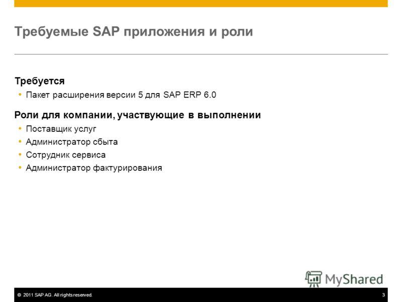 ©2011 SAP AG. All rights reserved.3 Требуемые SAP приложения и роли Требуется Пакет расширения версии 5 для SAP ERP 6.0 Роли для компании, участвующие в выполнении Поставщик услуг Администратор сбыта Сотрудник сервиса Администратор фактурирования