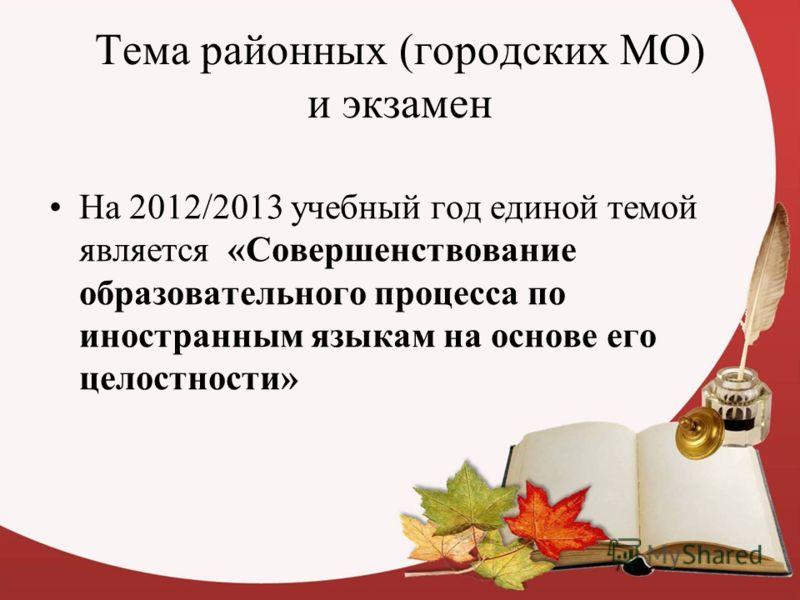 Тема районных (городских МО) и экзамен На 2012/2013 учебный год единой темой является «Совершенствование образовательного процесса по иностранным языкам на основе его целостности»