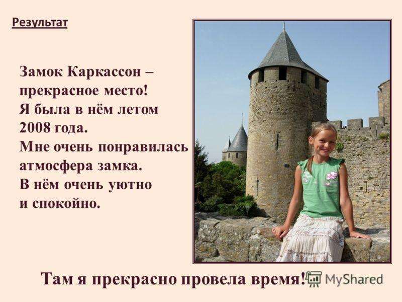 Там я прекрасно провела время! Замок Каркассон – прекрасное место! Я была в нём летом 2008 года. Мне очень понравилась атмосфера замка. В нём очень уютно и спокойно. Результат