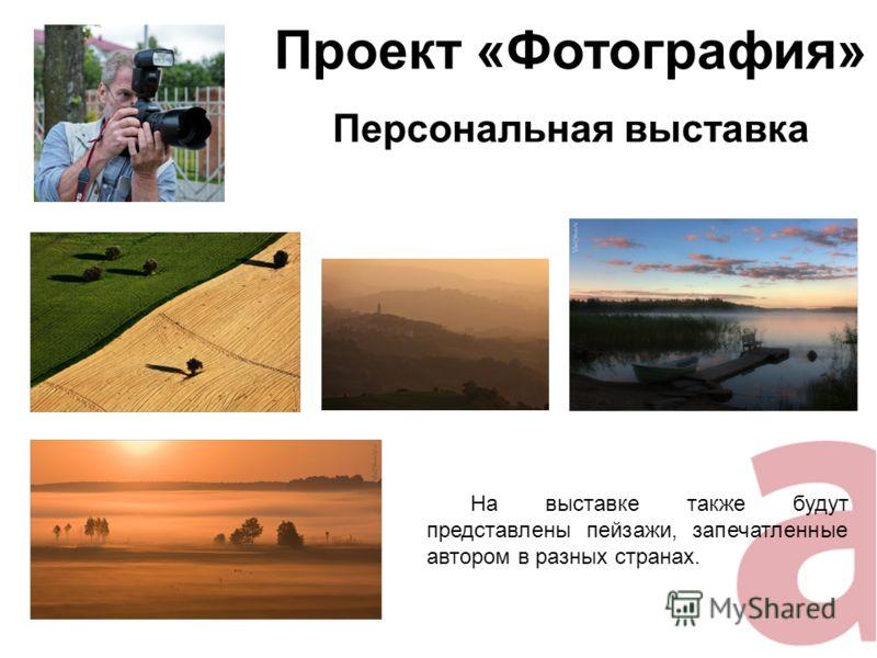 Проект «Фотография» Персональная выставка На выставке также будут представлены пейзажи, запечатленные автором в разных странах.