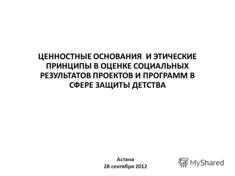 ЦЕННОСТНЫЕ ОСНОВАНИЯ И ЭТИЧЕСКИЕ ПРИНЦИПЫ В ОЦЕНКЕ СОЦИАЛЬНЫХ РЕЗУЛЬТАТОВ ПРОЕКТОВ И ПРОГРАММ В СФЕРЕ ЗАЩИТЫ ДЕТСТВА Астана 28 сентября 2012
