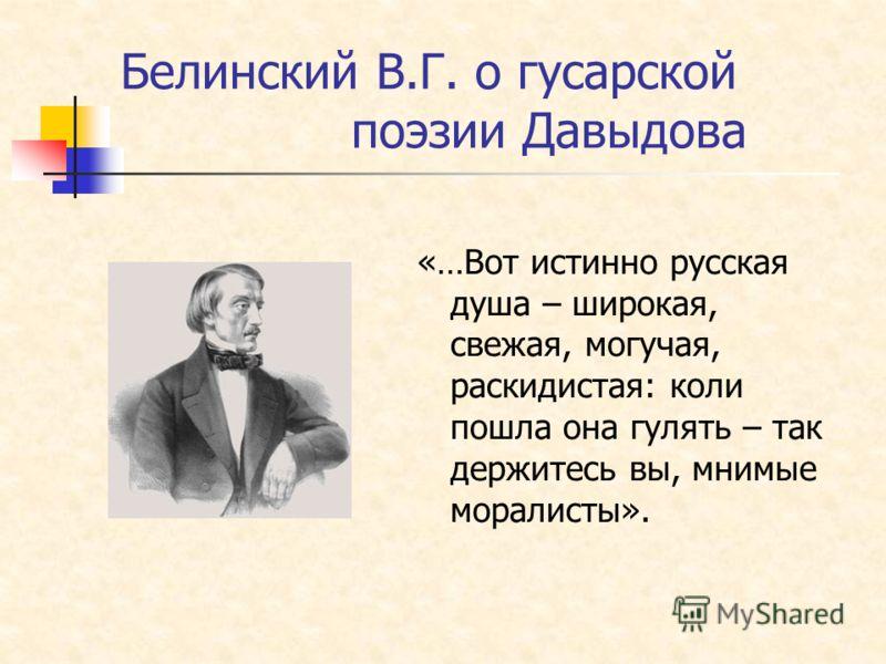 Белинский В.Г. о гусарской поэзии Давыдова «…Вот истинно русская душа – широкая, свежая, могучая, раскидистая: коли пошла она гулять – так держитесь вы, мнимые моралисты».