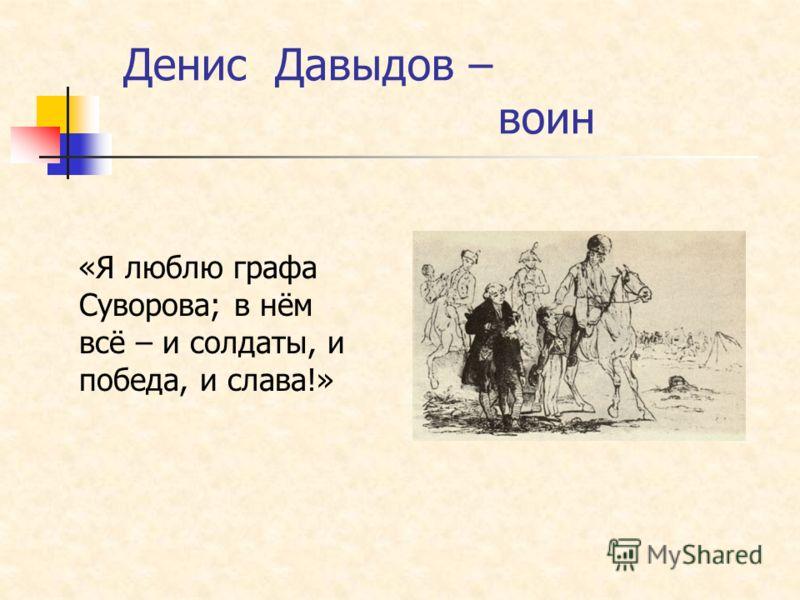 Денис Давыдов – воин «Я люблю графа Суворова; в нём всё – и солдаты, и победа, и слава!»