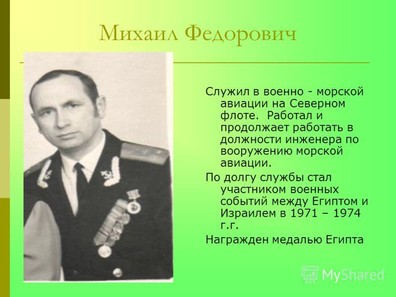 Михаил Федорович Служил в военно - морской авиации на Северном флоте. Работал и продолжает работать в должности инженера по вооружению морской авиации. По долгу службы стал участником военных событий между Египтом и Израилем в 1971 – 1974 г.г. Награж
