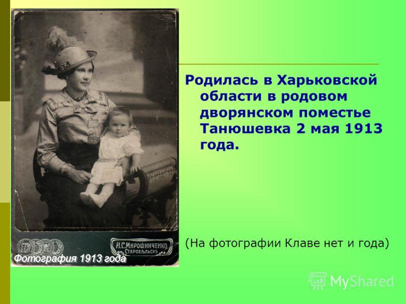Родилась в Харьковской области в родовом дворянском поместье Танюшевка 2 мая 1913 года. (На фотографии Клаве нет и года)