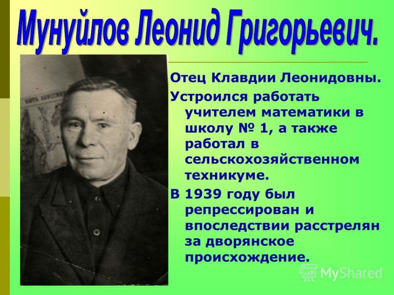 Отец Клавдии Леонидовны. Устроился работать учителем математики в школу 1, а также работал в сельскохозяйственном техникуме. В 1939 году был репрессирован и впоследствии расстрелян за дворянское происхождение.