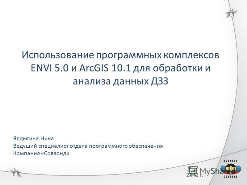 2012 г. Использование программных комплексов ENVI 5.0 и ArcGIS 10.1 для обработки и анализа данных ДЗЗ Ялдыгина Нина Ведущий специалист отдела программного обеспечения Компания «Совзонд»