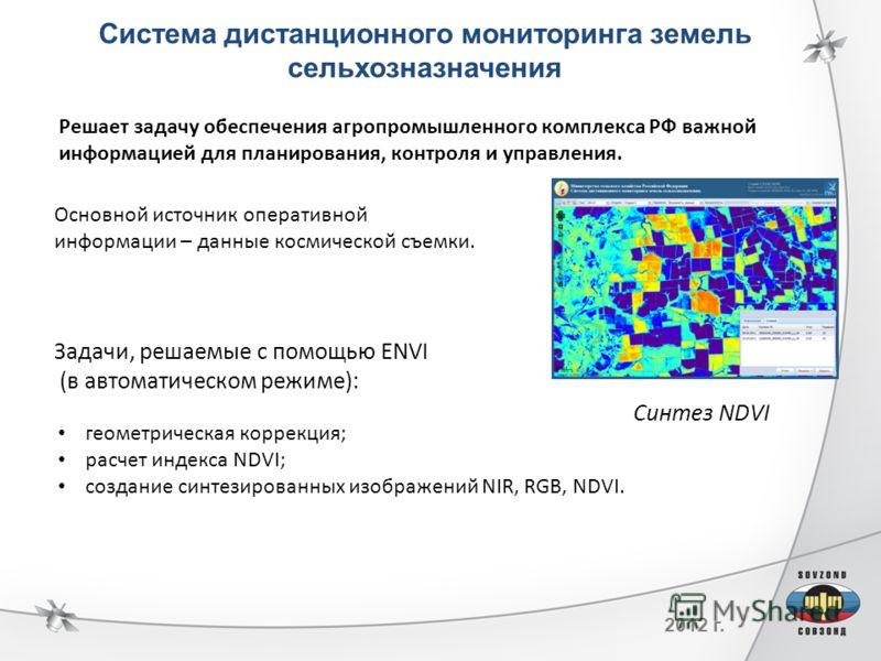 2012 г. геометрическая коррекция; расчет индекса NDVI; создание синтезированных изображений NIR, RGB, NDVI. Задачи, решаемые с помощью ENVI (в автоматическом режиме): Синтез NDVI Система дистанционного мониторинга земель сельхозназначения Решает зада