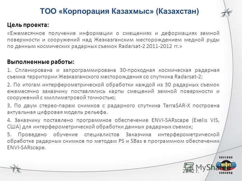 2012 г. ТОО «Корпорация Казахмыс» (Казахстан) Цель проекта: «Ежемесячное получение информации о смещениях и деформациях земной поверхности и сооружений над Жезказганским месторождением медной руды по данным космических радарных съемок Radarsat-2 2011