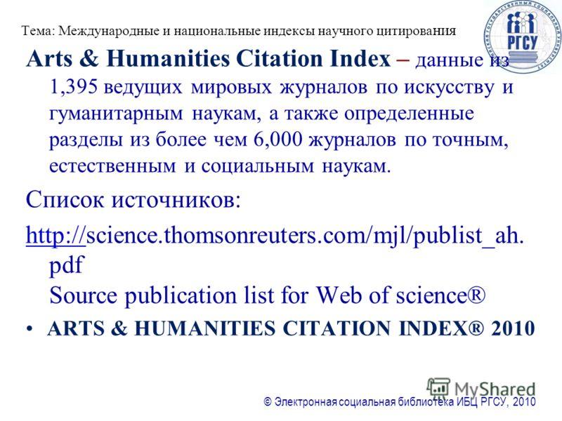 © Электронная социальная библиотека ИБЦ РГСУ, 2010 Тема: Международные и национальные индексы научного цитирова ния Arts & Humanities Citation Index – данные из 1,395 ведущих мировых журналов по искусству и гуманитарным наукам, а также определенные р