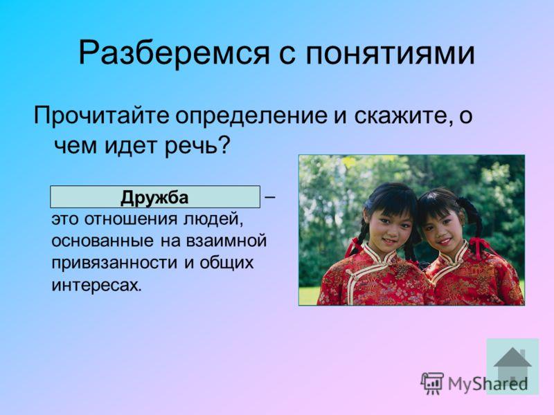 Разберемся с понятиями Прочитайте определение и скажите, о чем идет речь? ……………………………. – это отношения людей, основанные на взаимной привязанности и общих интересах. Дружба