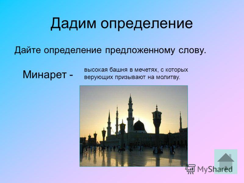 Дадим определение Дайте определение предложенному слову. Минарет - высокая башня в мечетях, с которых верующих призывают на молитву.