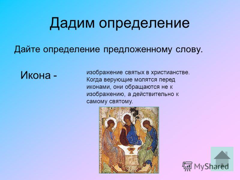 Дадим определение Дайте определение предложенному слову. Икона - изображение святых в христианстве. Когда верующие молятся перед иконами, они обращаются не к изображению, а действительно к самому святому.