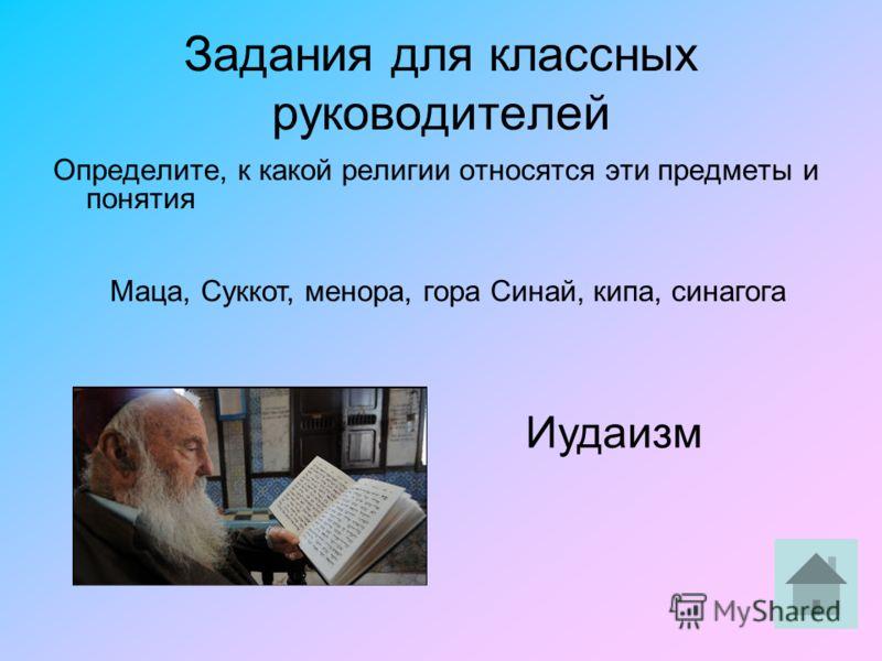 Задания для классных руководителей Определите, к какой религии относятся эти предметы и понятия Маца, Суккот, менора, гора Синай, кипа, синагога Иудаизм