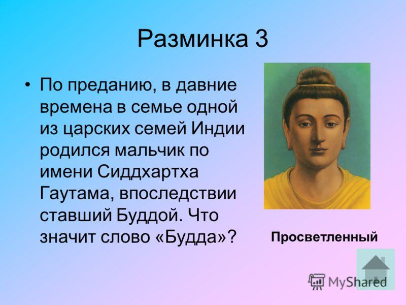 Разминка 3 По преданию, в давние времена в семье одной из царских семей Индии родился мальчик по имени Сиддхартха Гаутама, впоследствии ставший Буддой. Что значит слово «Будда»? Просветленный