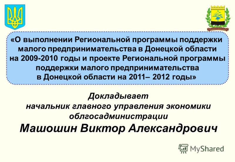 «О выполнении Региональной программы поддержки малого предпринимательства в Донецкой области на 2009-2010 годы и проекте Региональной программы поддержки малого предпринимательства в Донецкой области на 2011– 2012 годы» Докладывает начальник главного