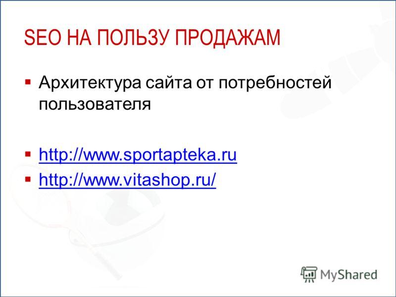 SEO НА ПОЛЬЗУ ПРОДАЖАМ Архитектура сайта от потребностей пользователя http://www.sportapteka.ru http://www.vitashop.ru/