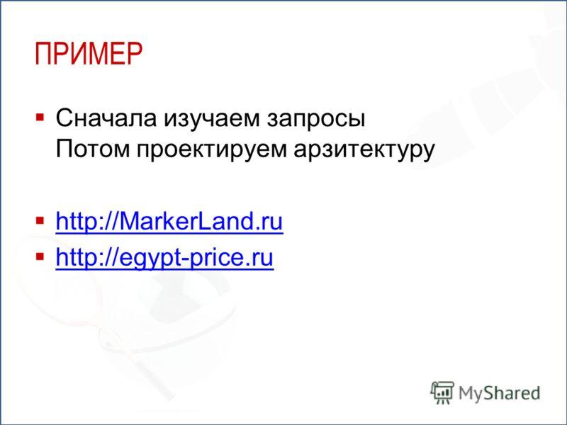 ПРИМЕР Сначала изучаем запросы Потом проектируем арзитектуру http://MarkerLand.ru http://egypt-price.ru