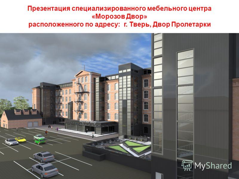 Презентация специализированного мебельного центра «Морозов Двор» расположенного по адресу: г. Тверь, Двор Пролетарки