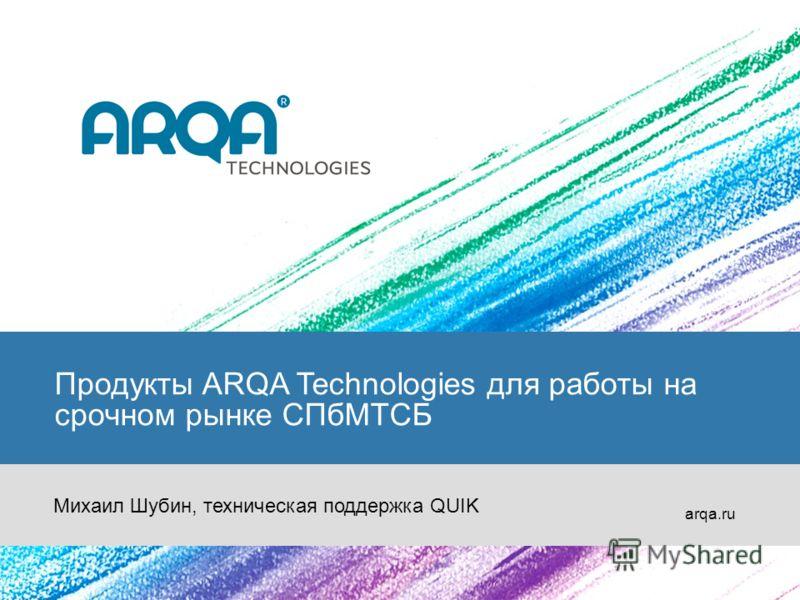 Продукты ARQA Technologies для работы на срочном рынке СПбМТСБ arqa.ru Михаил Шубин, техническая поддержка QUIK