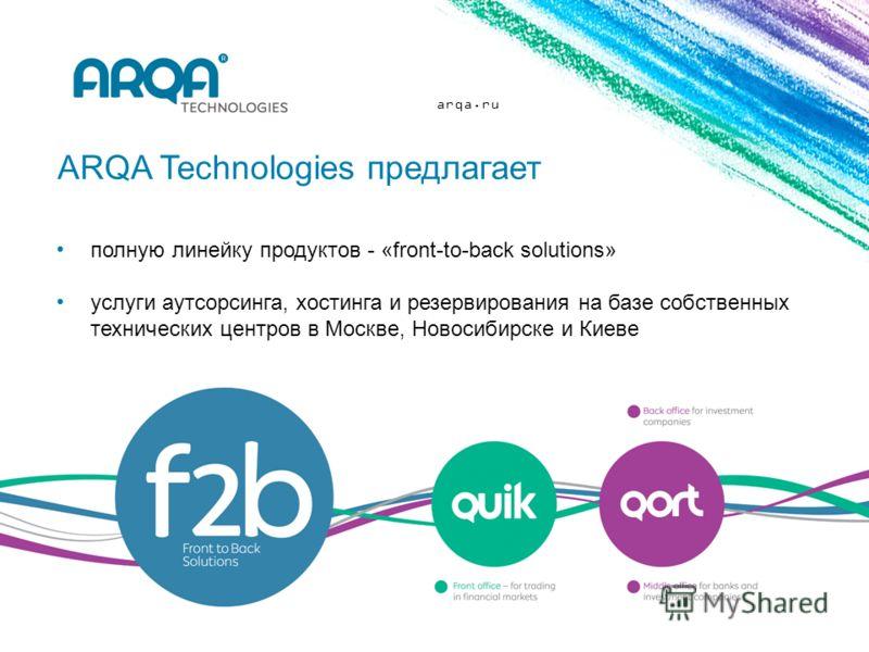 arqa.ru полную линейку продуктов - «front-to-back solutions» услуги аутсорсинга, хостинга и резервирования на базе собственных технических центров в Москве, Новосибирске и Киеве ARQA Technologies предлагает