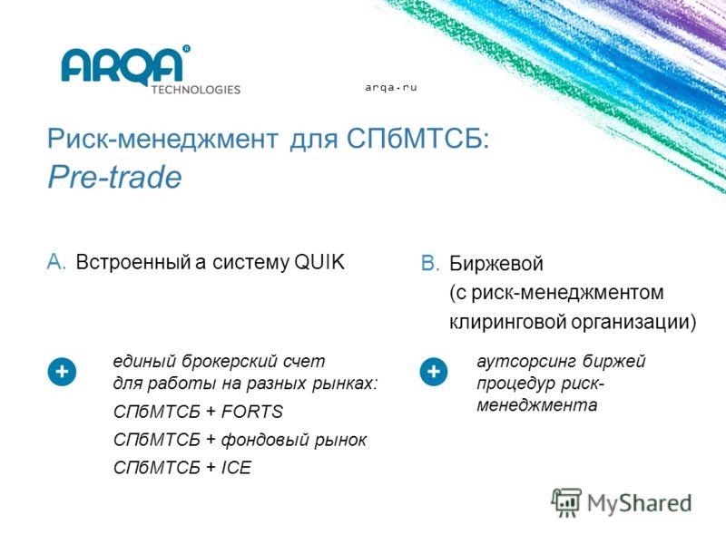 arqa.ru A. Встроенный а систему QUIK Риск-менеджмент для СПбМТСБ: Pre-trade B. Биржевой (с риск-менеджментом клиринговой организации) ++ аутсорсинг биржей процедур риск- менеджмента единый брокерский счет для работы на разных рынках: СПбМТСБ + FORTS