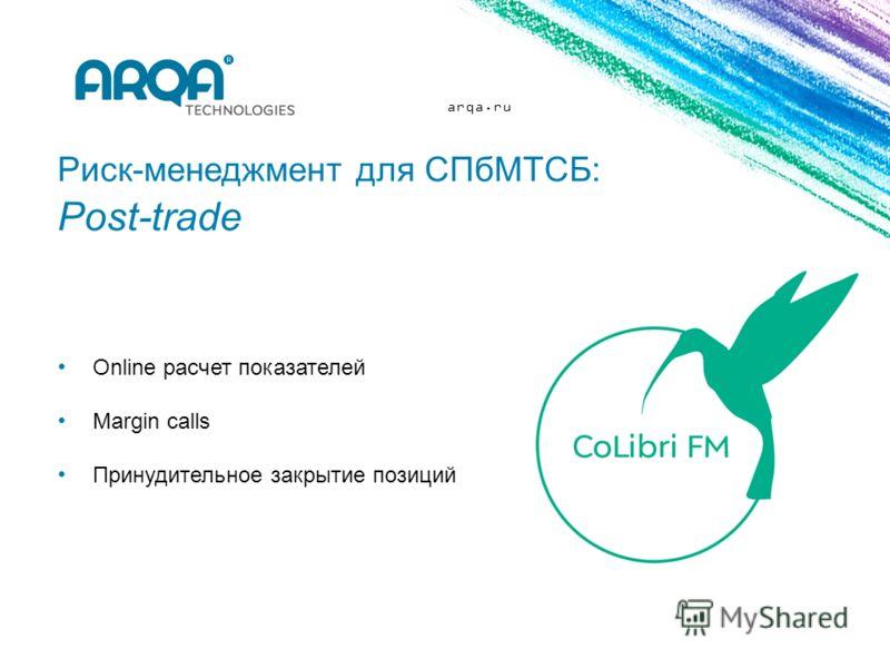 arqa.ru Риск-менеджмент для СПбМТСБ: Post-trade Online расчет показателей Margin calls Принудительное закрытие позиций