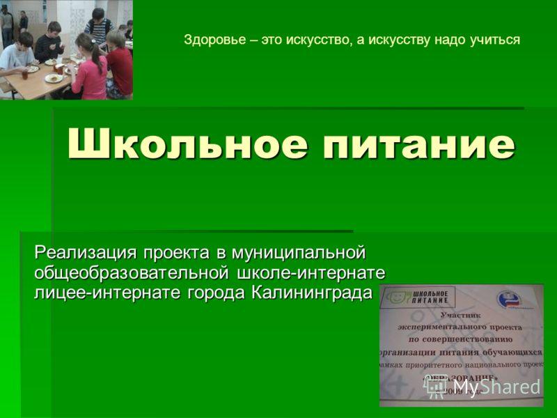 Школьное питание Реализация проекта в муниципальной общеобразовательной школе-интернате лицее-интернате города Калининграда Здоровье – это искусство, а искусству надо учиться