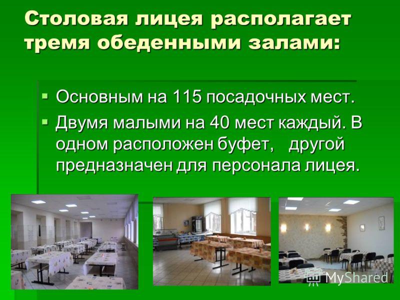 Столовая лицея располагает тремя обеденными залами: Основным на 115 посадочных мест. Основным на 115 посадочных мест. Двумя малыми на 40 мест каждый. В одном расположен буфет, другой предназначен для персонала лицея. Двумя малыми на 40 мест каждый. В